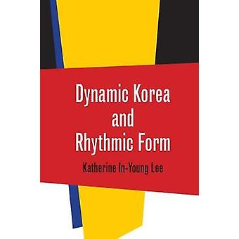 Dynamic Korea and Rhythmic Form by Katherine In-Young Lee - 978081957