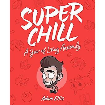 Super Chill - A Year of Living Anxiously by Adam Ellis - 9781449491550