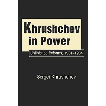 Khrushchev in Power - Unfinished Reforms 1961-1964 by Sergei Khrushche