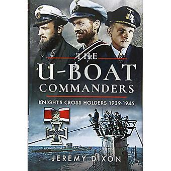 The U-Boat Commanders - Knight's Cross Holders 1939-1945 by Jeremy Dix