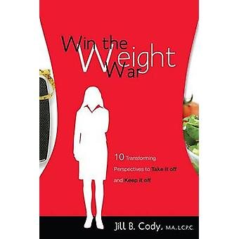 Win the Weight War - 10 Transforming Perspectives to Take It Off and K