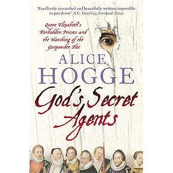 Gods Secret Agents  Queen Elizabeths Forbidden Priests and the Hatching of the Gunpowder Plot by Alice Hogge