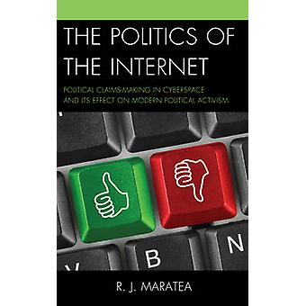 The Politics of the Internet  Political Claimsmaking in Cyberspace and Its Effect on Modern Political Activism by R J Maratea