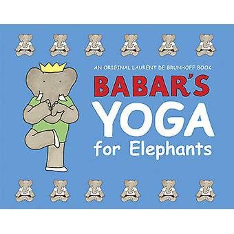 Babar's Yoga for Elephants by Laurent de Brunhoff - Laurent de Brunho