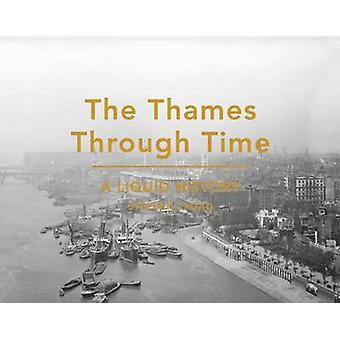 The Thames Through Time - A Liquid History by Stephen Croad - 97818499