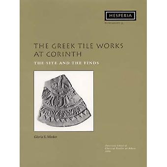 The Greek Tile Works at Corinth - The Site and the Finds by Gloria S.