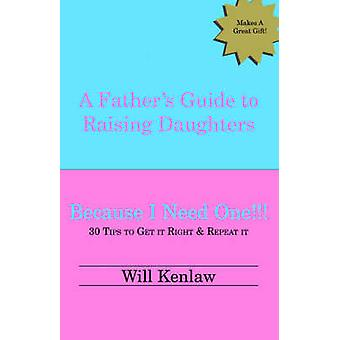 A Fathers Guide to Raising Daughters Because I Need One by Kenlaw & Will