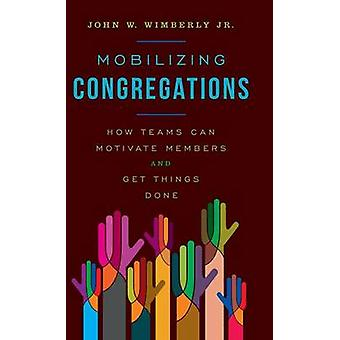 Mobilizing Congregations How Teams Can Motivate Members and Get Things Done by Wimberly & John W Jr.