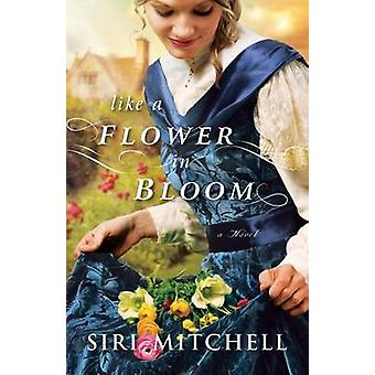 Like a Flower in Bloom by Siri Mitchell - 9780764210372 Book