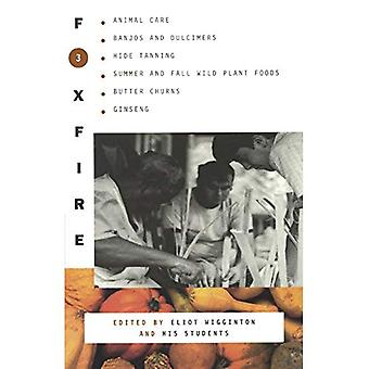 Foxfire 3: Animal Care, Banjos and Dulcimers, Hide Tanning, Summer and Fall Wild Plant Foods, Butter Churns, Ginseng...