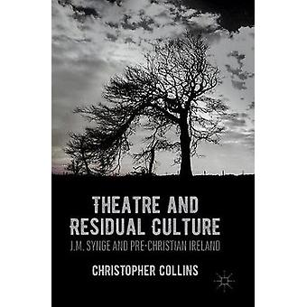 Theatre and Residual Culture  J.M. Synge and PreChristian Ireland by Collins & Christopher