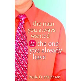 The Man You Always Wanted Is the One You Already Have by Friedrichsen