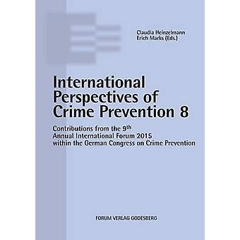 Internationale Perspectives of Crime Prevention 8Contributions from the 9th Annual International Forum 2015 within the German Congress on Crime Prevention by Marks & Erich
