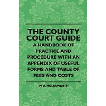 The County Court Guide  A Handbook Of Practice And Procedure With An Appendix Of Useful Forms And Table Of Fees And Costs by Holdsworth & W. A.