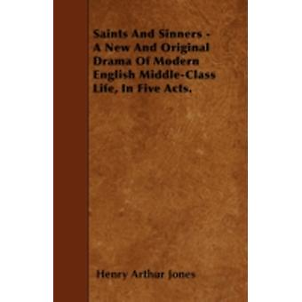 Saints And Sinners  A New And Original Drama Of Modern English MiddleClass Life In Five Acts. by Jones & Henry Arthur