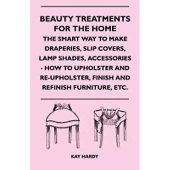 Beauty Treatments For The Home  The Smart Way To Make Draperies Slip Covers Lamp Shades Accessories  How To Upholster And ReUpholster Finish And Refinish Furniture Etc. by & Kay Hardy