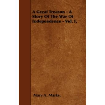 A Great Treason  A Story Of The War Of Independence  Vol. I. by Marks. & Mary A.