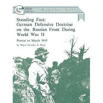 Standing Fast German Defensive Doctrine on the Russian Front During World War II Prewar to March 1943 Combat Studies Institute Research Survey No. 5 by Wray & Timothy A.