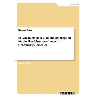Entwicklung einer Marketingkonzeption fr ein Handelsunternehmen im Gebrauchsgtersektor by Euen & Thomas
