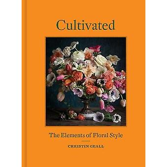 Cultivated - The Elements of Floral Style by Christin Geall - 97816168