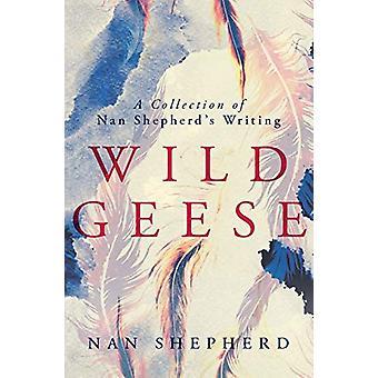 Wild Geese - A Collection of Nan Shepherd's Writings by Nan Shepherd -