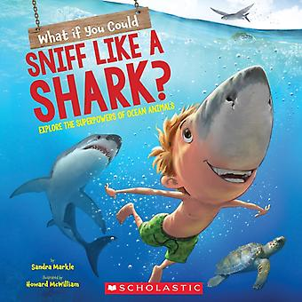 What If You Could Sniff Like a Shark  Explore the Superpowers of Ocean Animals by Sandra Markle & Illustrated by Howard McWilliam