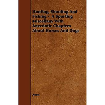 Hunting, Shooting and Fishing - A Sporting Miscellany with Anecdotic Chapters about Horses and Dogs
