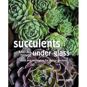 Succulents and All things Under Glass Ideas and inspiration for indoor gardens