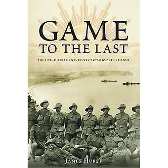 Game to the Last - 11th Australian Infantry Battalion at Gallipoli by