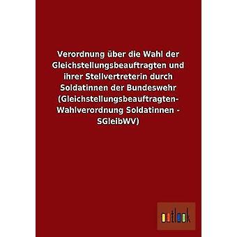 Verordnung ber die Wahl der Gleichstellungsbeauftragten und ihrer Stellvertreterin durch Soldatinnen der Bundeswehr Gleichstellungsbeauftragten Wahlverordnung Soldatinnen SGleibWV por ohne Autor