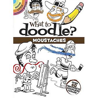 What to Doodle? Moustaches - Over 60 Drawings to Complete & Color by P
