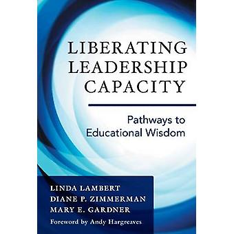Liberating Leadership Capacity - Pathways to Educational Wisdom by Lin