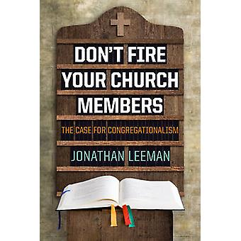 Don't Fire Your Church Members - The Case for Congregationalism by Jon