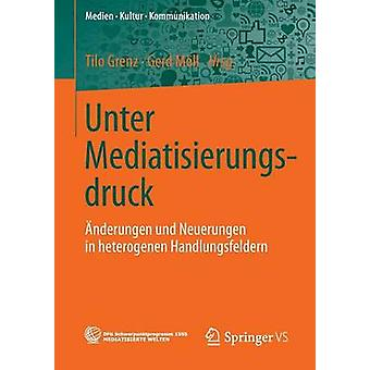 Unter Mediatisierungsdruck Anderungen Und Neuerungen in Heterogenen Handlungsfeldern by Grenz & Tilo