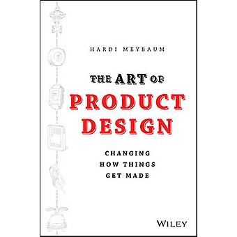 The Art of Product Design - Changing How Things Get Made by Hardi Meyb