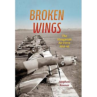 Broken Wings The Hungarian Air Force 191845 by Renner & Stephen L