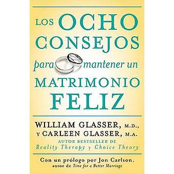 Los Ocho Consejos Para Mantener Un Matrimonio Feliz  Eight Lessons for a Happier Marriage by Glasser & William & MD