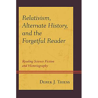 Relativismus Alternate History and the Forgetful Reader Reading Science Fiction and Historiography von Thiess & Derek