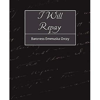 I Will Repay by Baroness Emmuska Orczy & Emmuska Orczy