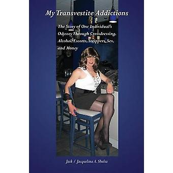 My Transvestite Addictions The Story of One Individuals Odyssey Through Crossdressing Alcohol Escorts Strippers Sex and Money by Shelia & Jack A.