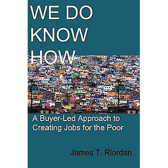 We Do Know How A BuyerLed Approach to Creating Jobs for the Poor by Riordan & James T.