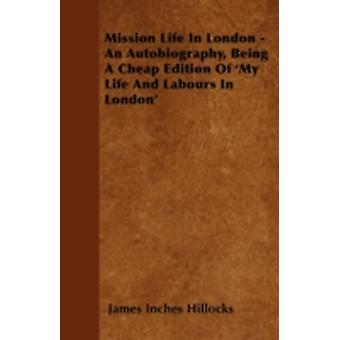Mission Life in London  An Autobiography Being a Cheap Edition of my Life and Labours in London by Hillocks & James Inches