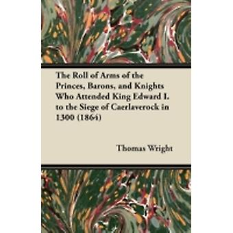 The Roll of Arms of the Princes Barons and Knights Who Attended King Edward I. to the Siege of Caerlaverock in 1300 1864 by Wright & Thomas