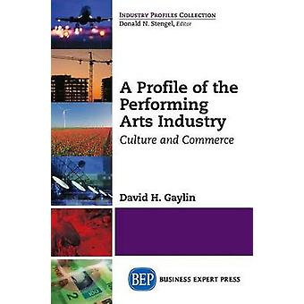 A Profile of the Performing Arts Industry Culture and Commerce by Gaylin & David H.