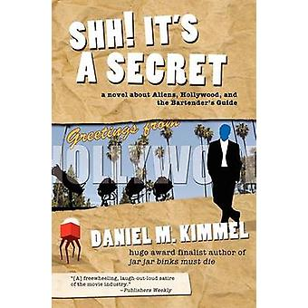 Shh Its a Secret A Novel about Aliens Hollywood and the Bartenders Guide by Kimmel & Daniel M.