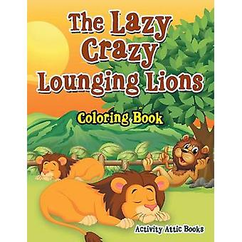 The Lazy Crazy Lounging Lions Coloring Book by Activity Attic Books