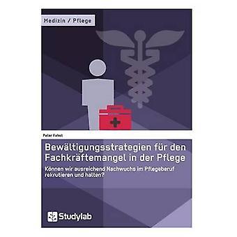 Bewltigungsstrategien fr den Fachkrftemangel in der PflegeKnnen wir ausreichend Nachwuchs im Pflegeberuf rekrutieren und halten by Fehst & Peter