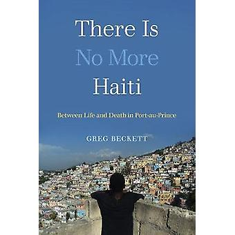There Is No More Haiti - Between Life and Death in Port-au-Prince by G