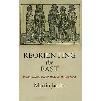 Reorienting the East - Jewish Travelers to the Medieval Muslim World b