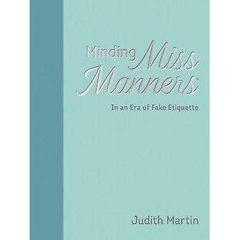 Minding Miss Manners  In an Era of Fake Etiquette by Judith Martin